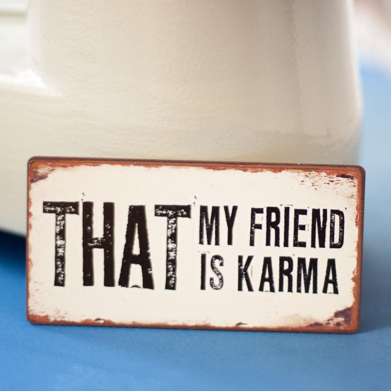 that, my friend, is karma - magnet